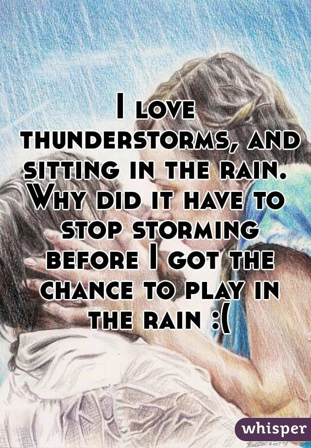 I love thunderstorms, and sitting in the rain.  Why did it have to stop storming before I got the chance to play in the rain :(