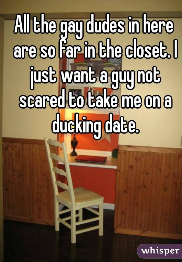 All the gay dudes in here are so far in the closet. I just want a guy not scared to take me on a ducking date.