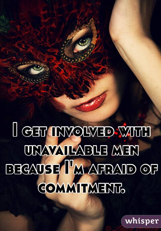 I get involved with unavailable men because I'm afraid of commitment.