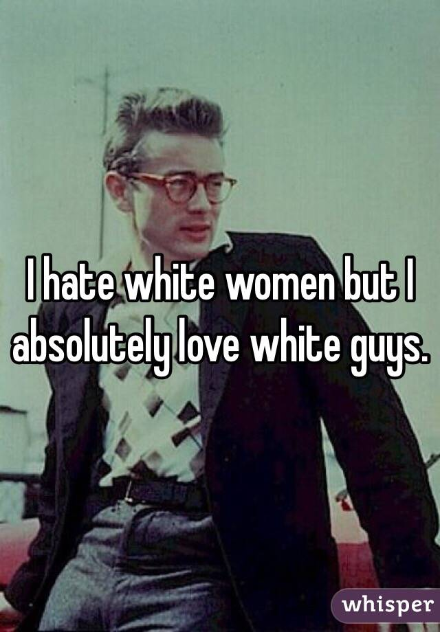 I hate white women but I absolutely love white guys.