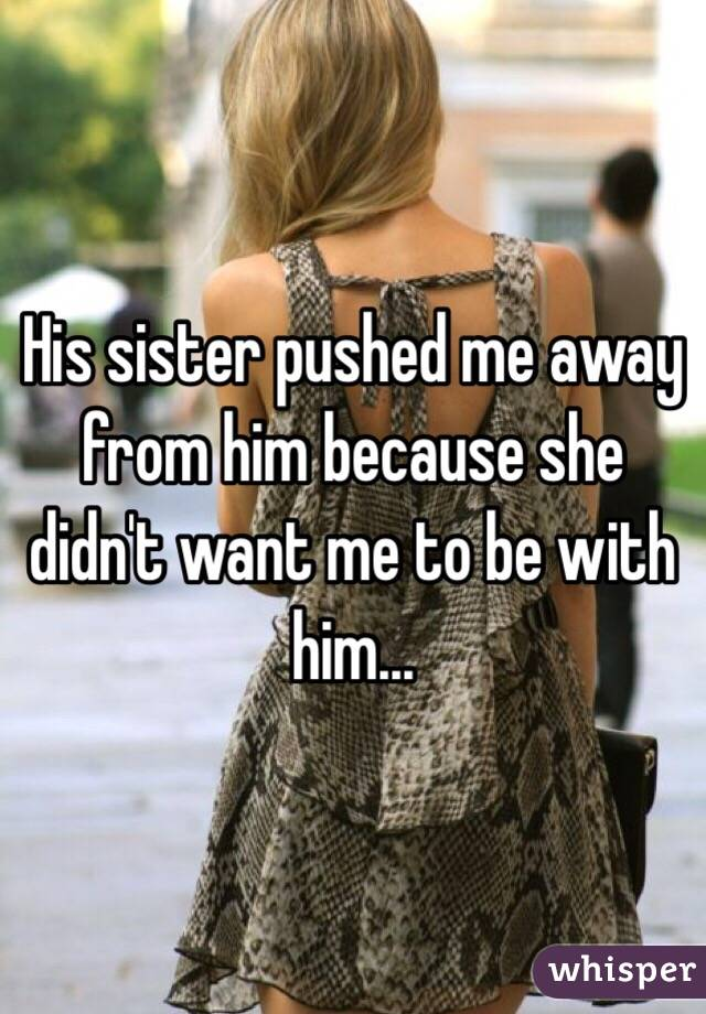 His sister pushed me away from him because she didn't want me to be with him...