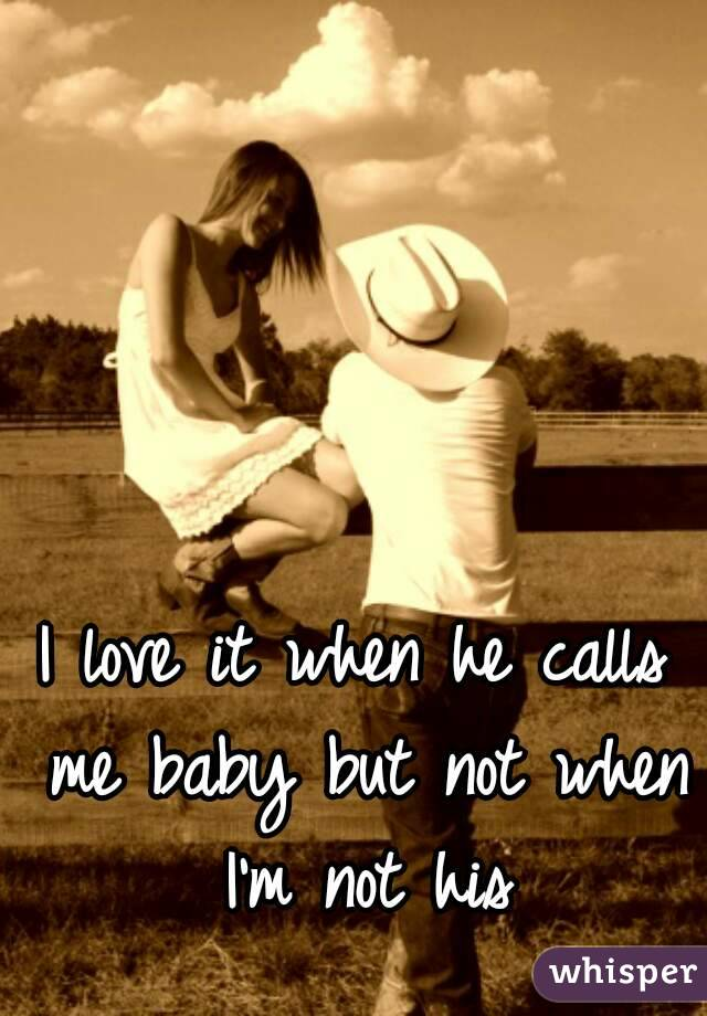 I love it when he calls me baby but not when I'm not his