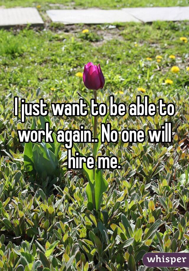 I just want to be able to work again.. No one will hire me.