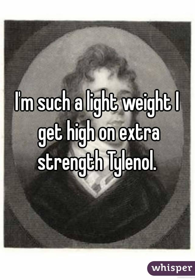 I'm such a light weight I get high on extra strength Tylenol.