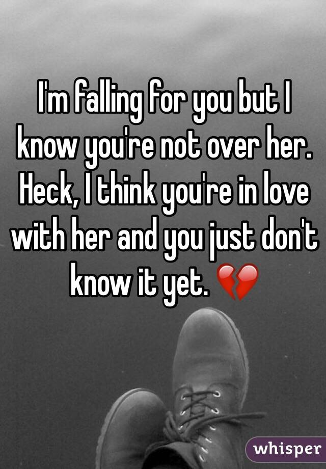 I'm falling for you but I know you're not over her. Heck, I think you're in love with her and you just don't know it yet. 💔