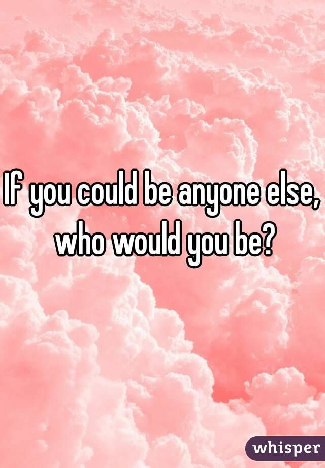 If you could be anyone else, who would you be?