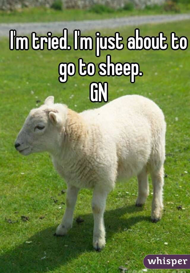 I'm tried. I'm just about to go to sheep. GN