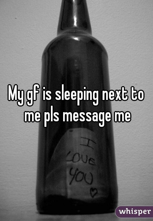 My gf is sleeping next to me pls message me