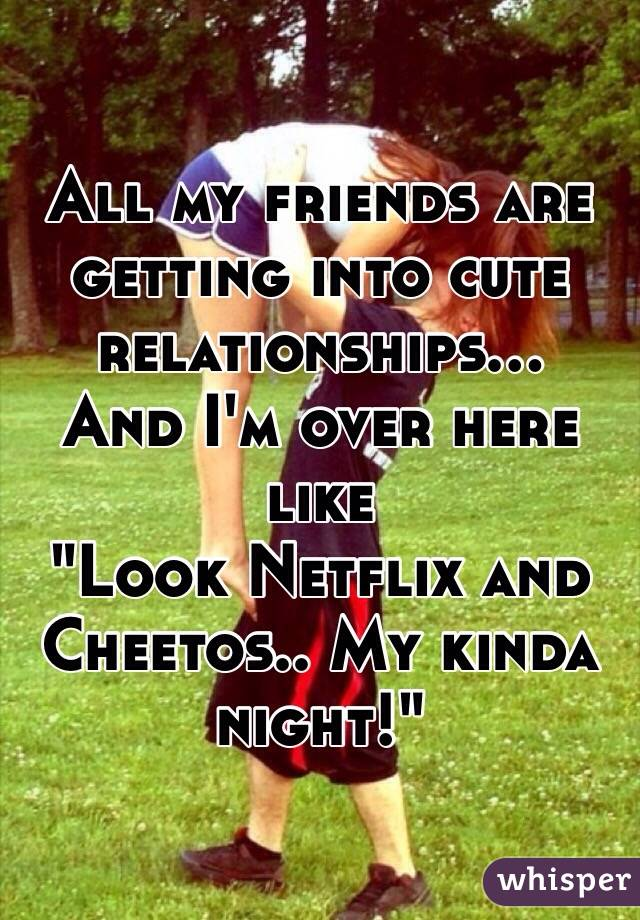 "All my friends are getting into cute relationships...  And I'm over here like  ""Look Netflix and Cheetos.. My kinda night!"""