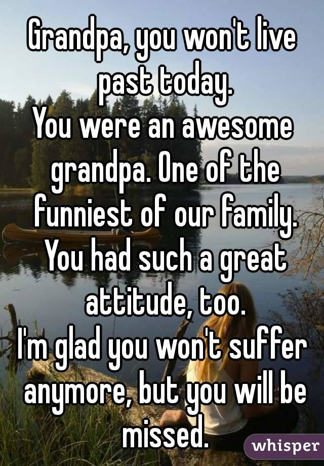 Grandpa, you won't live past today. You were an awesome grandpa. One of the funniest of our family. You had such a great attitude, too. I'm glad you won't suffer anymore, but you will be missed.