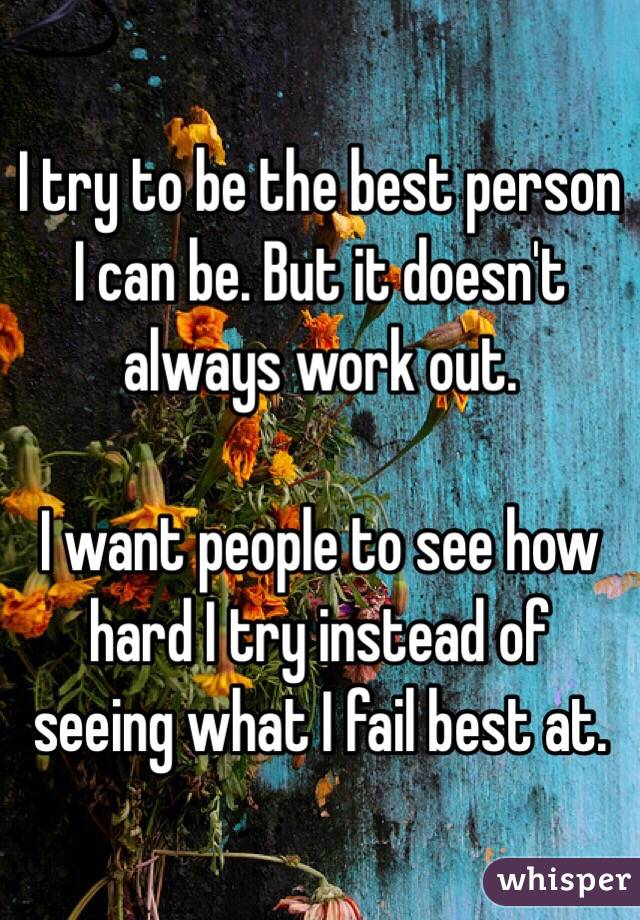 I try to be the best person I can be. But it doesn't always work out.   I want people to see how hard I try instead of seeing what I fail best at.