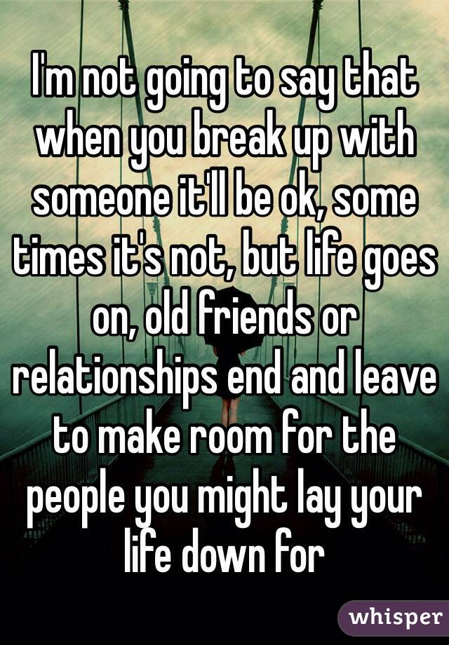 I'm not going to say that when you break up with someone it'll be ok, some times it's not, but life goes on, old friends or relationships end and leave to make room for the people you might lay your life down for