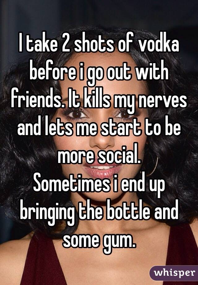 I take 2 shots of vodka before i go out with friends. It kills my nerves and lets me start to be more social.  Sometimes i end up bringing the bottle and some gum.