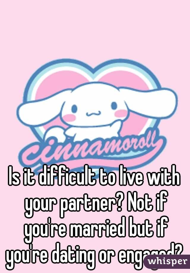 Is it difficult to live with your partner? Not if you're married but if you're dating or engaged?