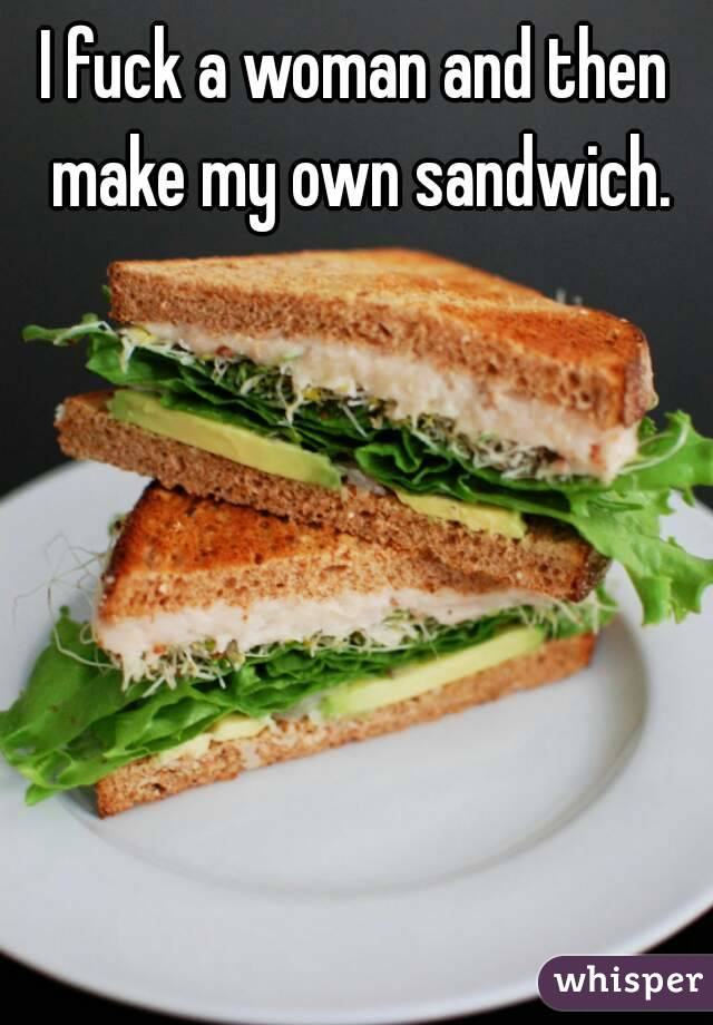 I fuck a woman and then make my own sandwich.