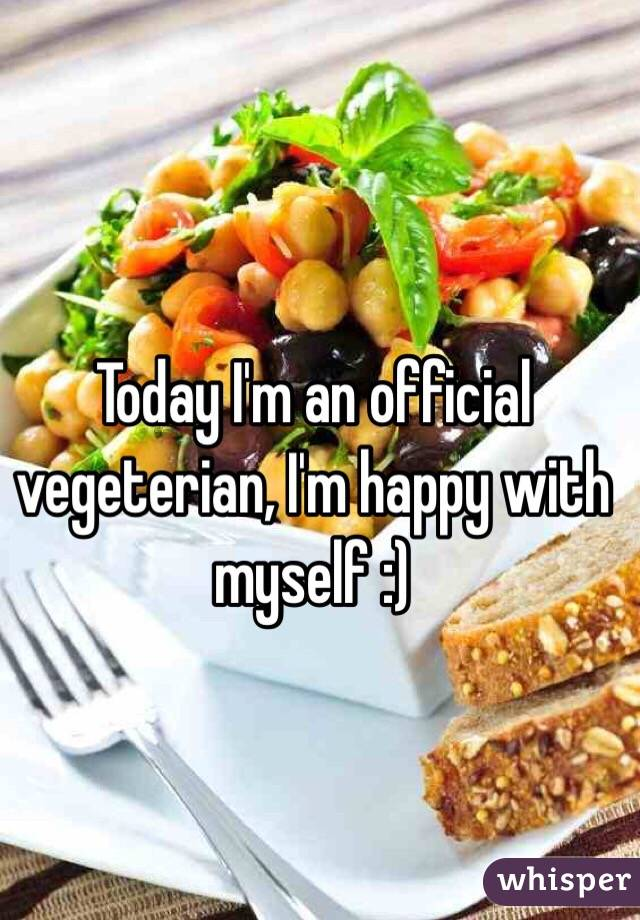 Today I'm an official vegeterian, I'm happy with myself :)
