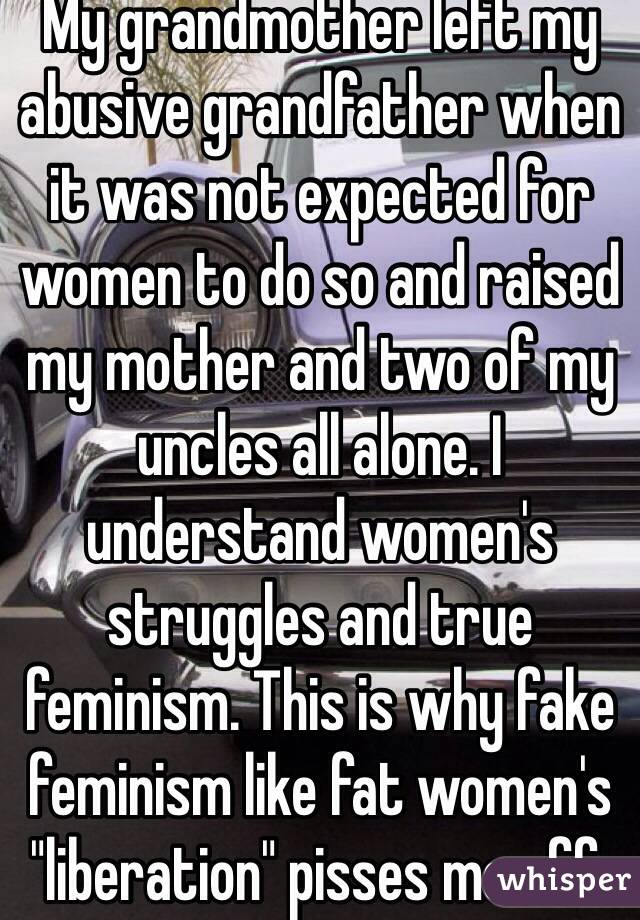 """My grandmother left my abusive grandfather when it was not expected for women to do so and raised my mother and two of my uncles all alone. I understand women's struggles and true feminism. This is why fake feminism like fat women's """"liberation"""" pisses me off."""