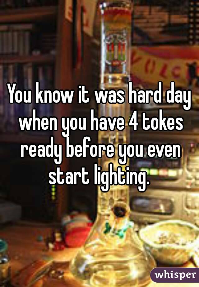 You know it was hard day when you have 4 tokes ready before you even start lighting.