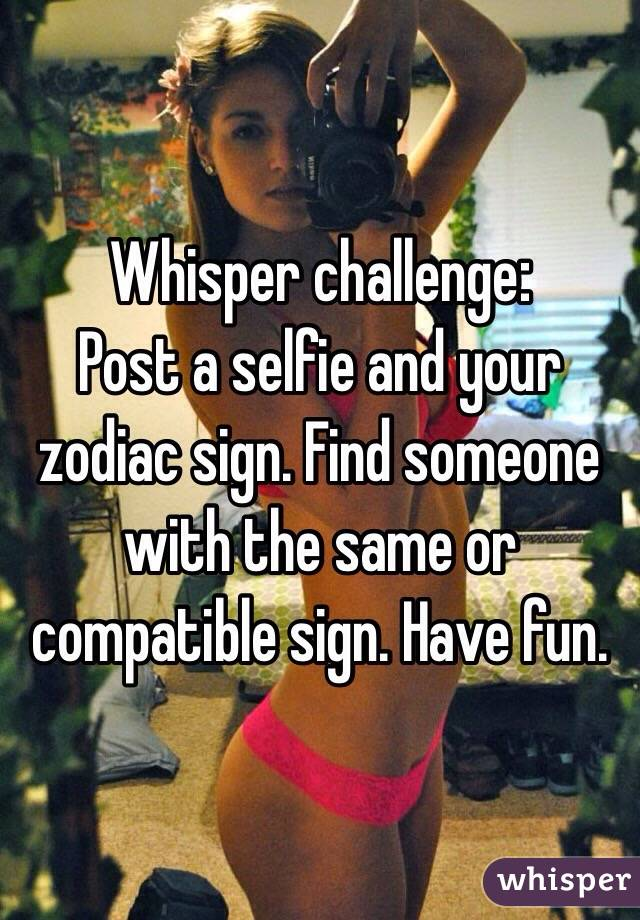 Whisper challenge: Post a selfie and your zodiac sign. Find someone with the same or compatible sign. Have fun.