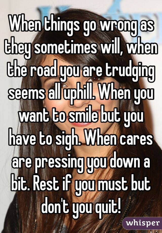 When things go wrong as they sometimes will, when the road you are trudging seems all uphill. When you want to smile but you have to sigh. When cares are pressing you down a bit. Rest if you must but don't you quit!