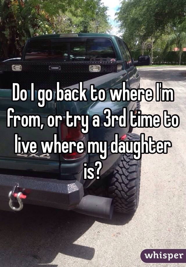 Do I go back to where I'm from, or try a 3rd time to live where my daughter is?