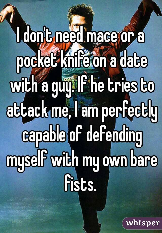 I don't need mace or a pocket knife on a date with a guy. If he tries to attack me, I am perfectly capable of defending myself with my own bare fists.