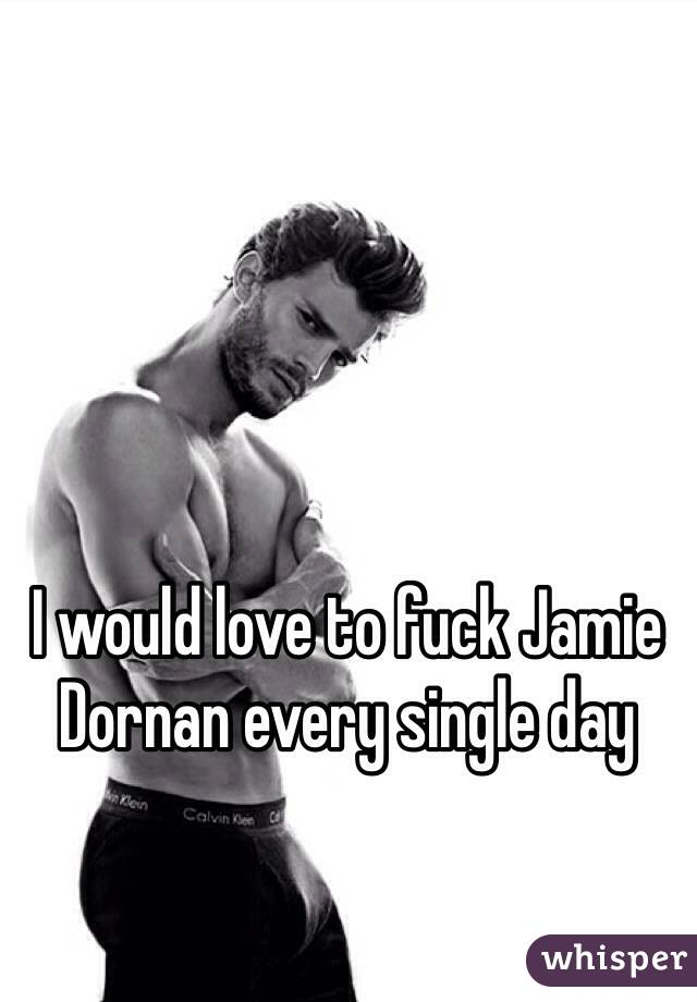 I would love to fuck Jamie Dornan every single day