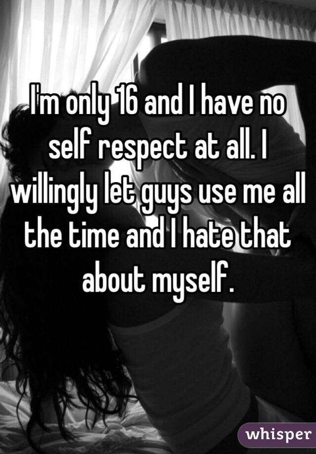 I'm only 16 and I have no self respect at all. I willingly let guys use me all the time and I hate that about myself.