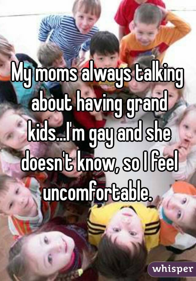 My moms always talking about having grand kids...I'm gay and she doesn't know, so I feel uncomfortable.