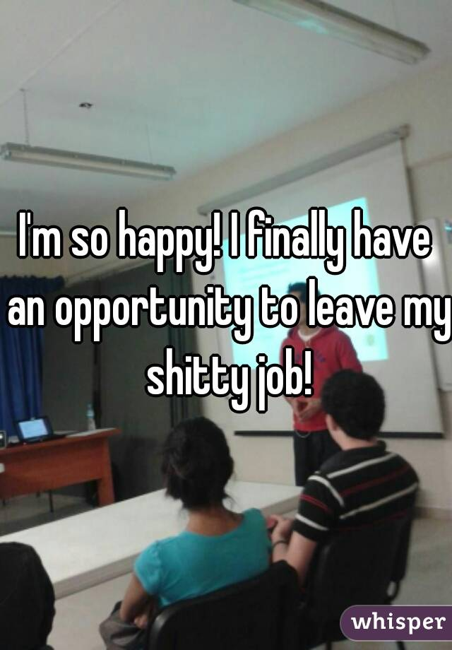 I'm so happy! I finally have an opportunity to leave my shitty job!