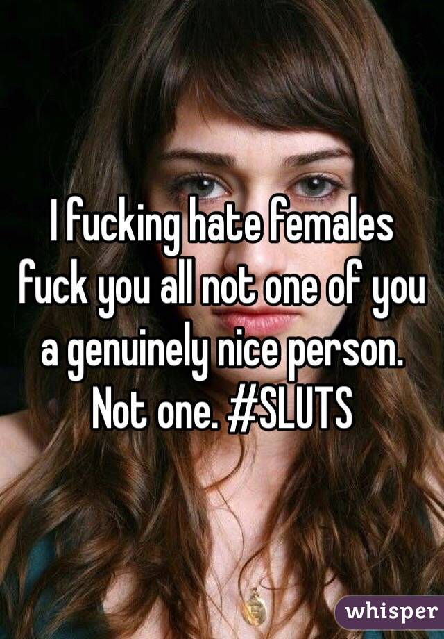 I fucking hate females fuck you all not one of you a genuinely nice person. Not one. #SLUTS