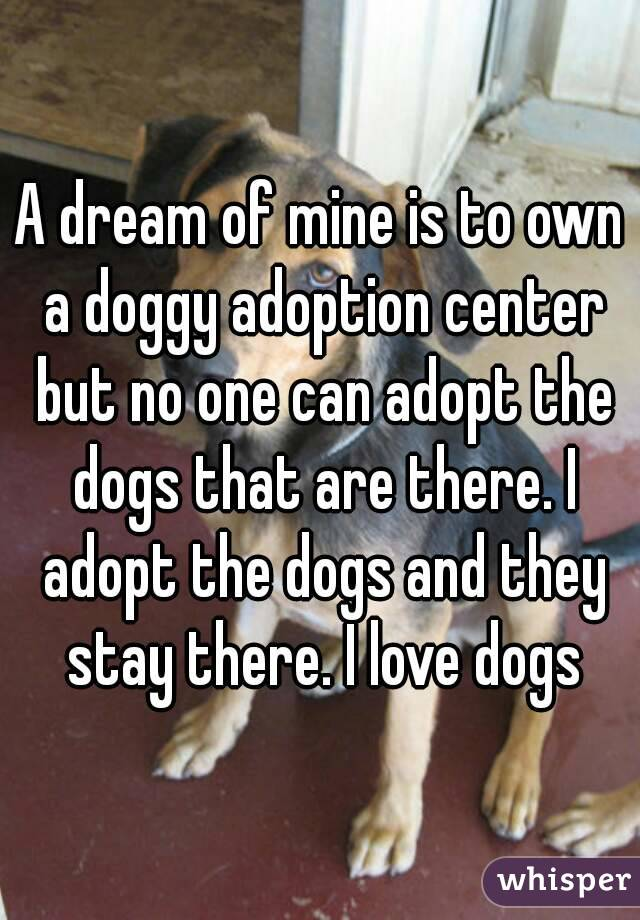 A dream of mine is to own a doggy adoption center but no one can adopt the dogs that are there. I adopt the dogs and they stay there. I love dogs