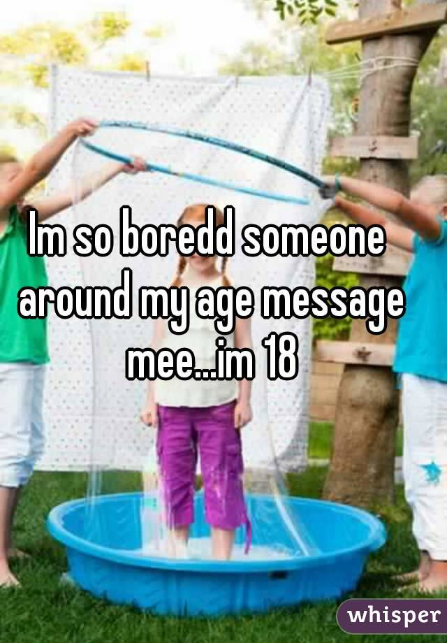 Im so boredd someone around my age message mee...im 18