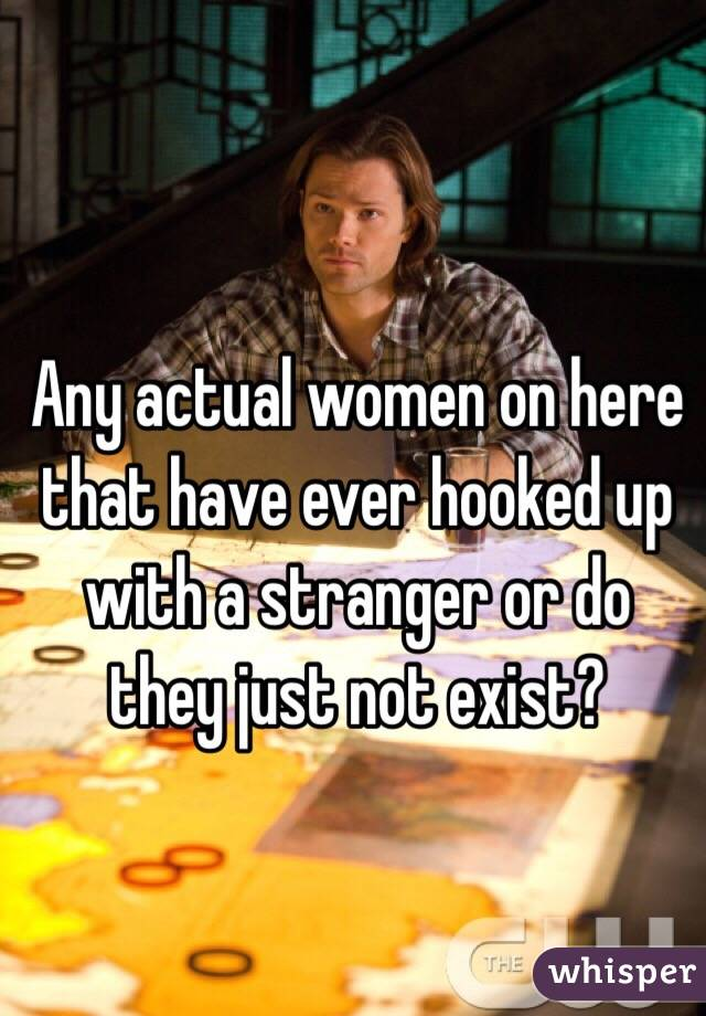 Any actual women on here that have ever hooked up with a stranger or do they just not exist?
