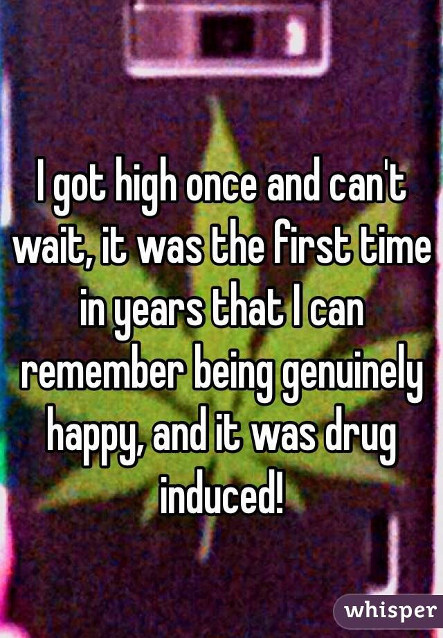 I got high once and can't wait, it was the first time in years that I can remember being genuinely happy, and it was drug induced!