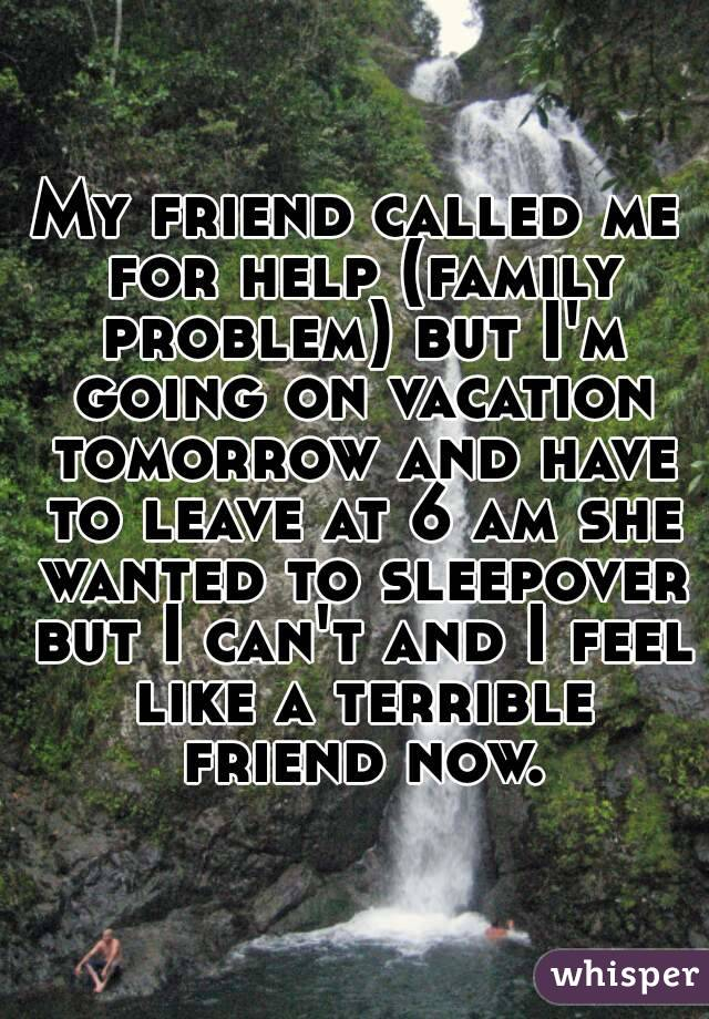 My friend called me for help (family problem) but I'm going on vacation tomorrow and have to leave at 6 am she wanted to sleepover but I can't and I feel like a terrible friend now.