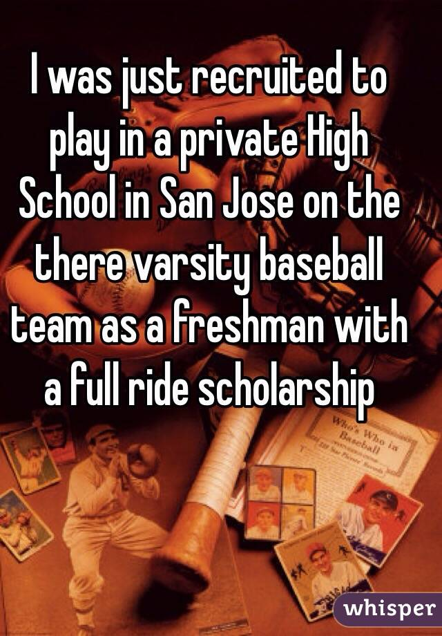 I was just recruited to play in a private High School in San Jose on the there varsity baseball team as a freshman with a full ride scholarship