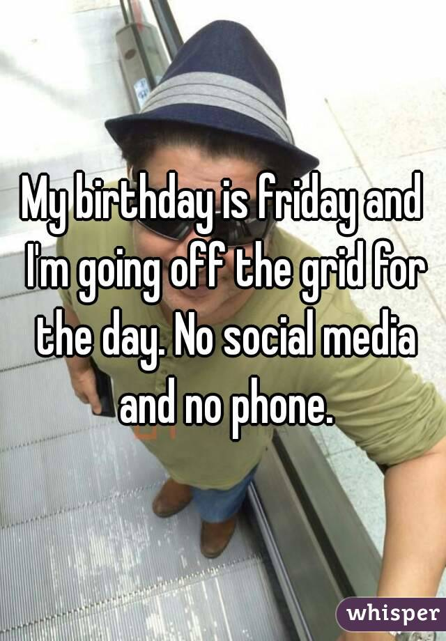 My birthday is friday and I'm going off the grid for the day. No social media and no phone.