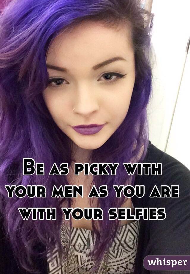 Be as picky with your men as you are with your selfies