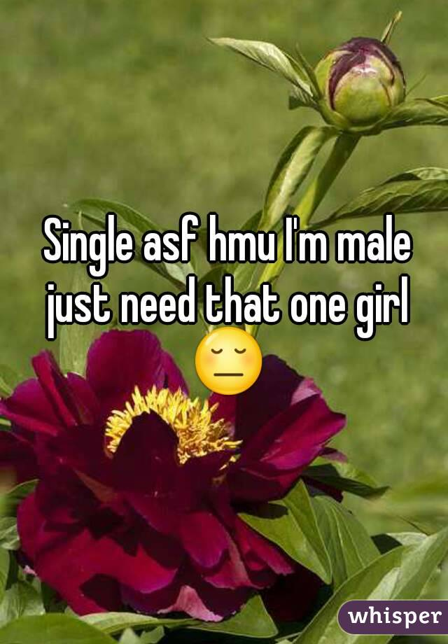Single asf hmu I'm male just need that one girl 😔