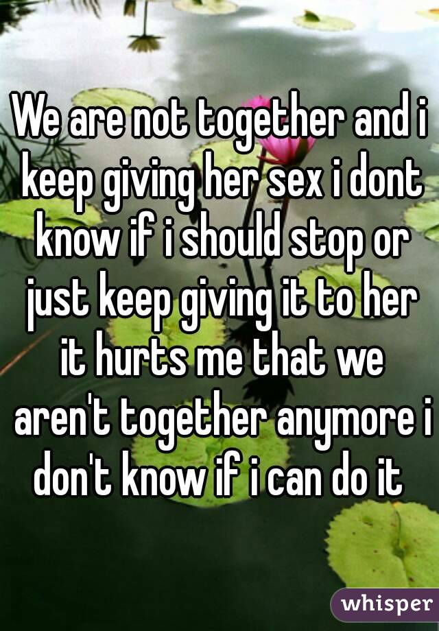 We are not together and i keep giving her sex i dont know if i should stop or just keep giving it to her it hurts me that we aren't together anymore i don't know if i can do it