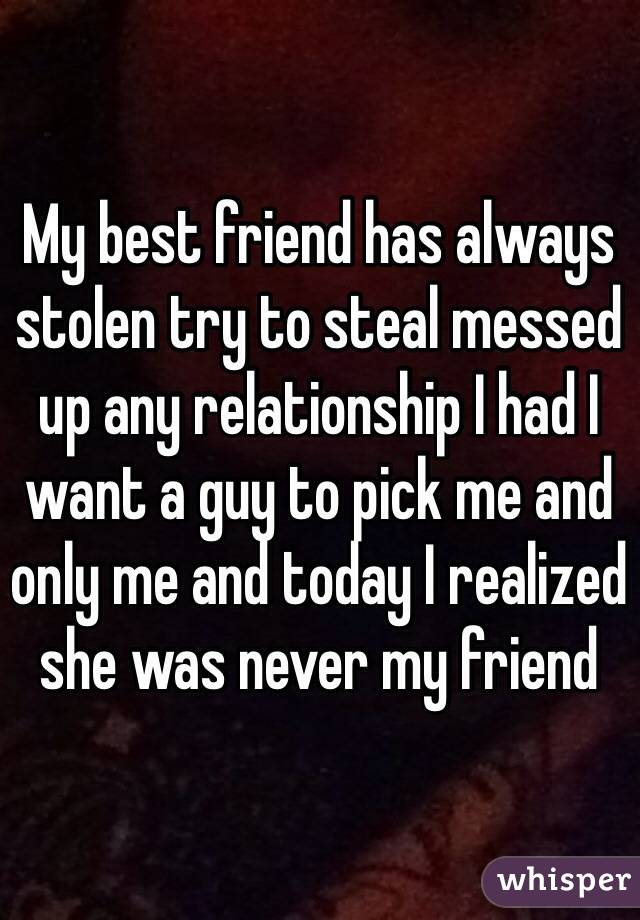 My best friend has always stolen try to steal messed up any relationship I had I want a guy to pick me and only me and today I realized she was never my friend