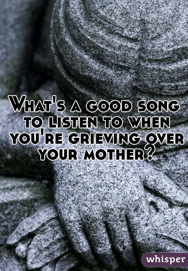What's a good song to listen to when you're grieving over your mother?