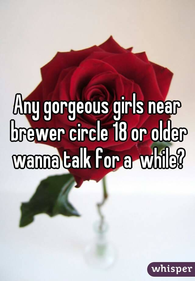 Any gorgeous girls near brewer circle 18 or older wanna talk for a  while?
