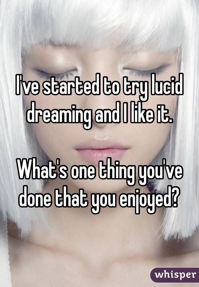 I've started to try lucid dreaming and I like it.  What's one thing you've done that you enjoyed?