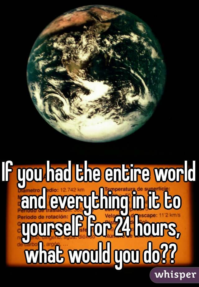 If you had the entire world and everything in it to yourself for 24 hours, what would you do??