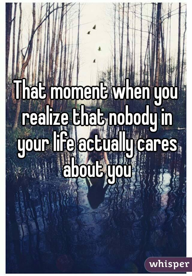 That moment when you realize that nobody in your life actually cares about you