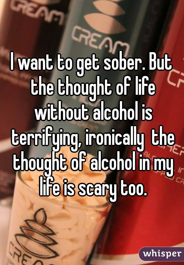 I want to get sober. But the thought of life without alcohol is terrifying, ironically  the thought of alcohol in my life is scary too.