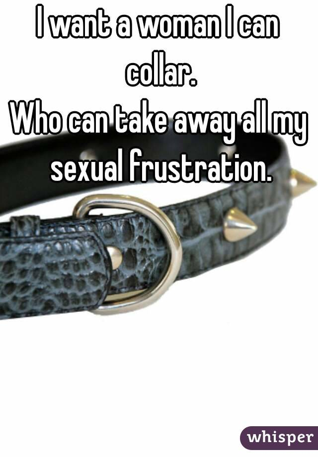 I want a woman I can collar. Who can take away all my sexual frustration.