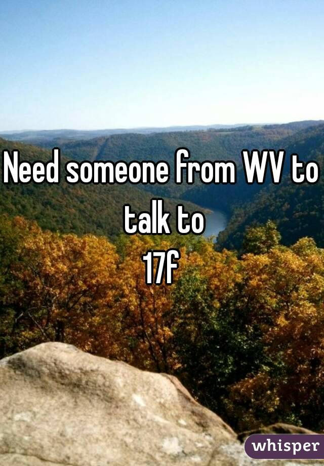 Need someone from WV to talk to 17f